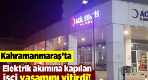 Kahramanmaraş'ta elektrik akımına kapılan kişi yaşamını yitirdi